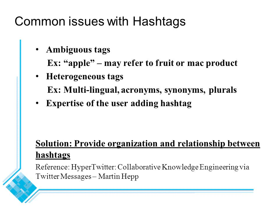 Common issues with Hashtags Ambiguous tags Ex: apple – may refer to fruit or mac product Heterogeneous tags Ex: Multi-lingual, acronyms, synonyms, plurals Expertise of the user adding hashtag Solution: Provide organization and relationship between hashtags Reference: HyperTwitter: Collaborative Knowledge Engineering via Twitter Messages – Martin Hepp