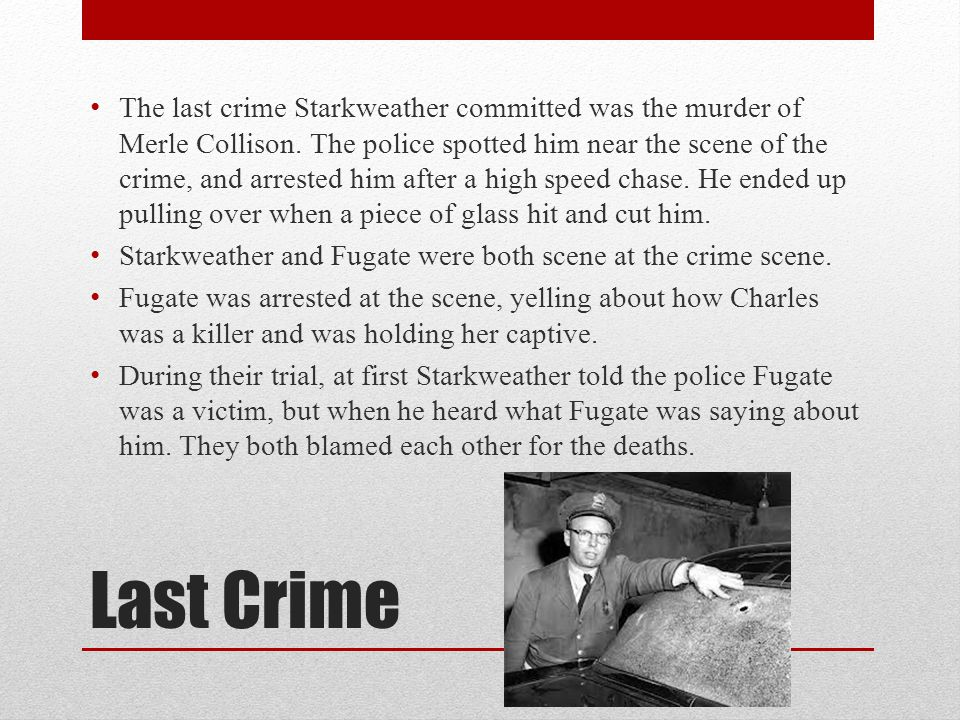 Last Crime The last crime Starkweather committed was the murder of Merle Collison.