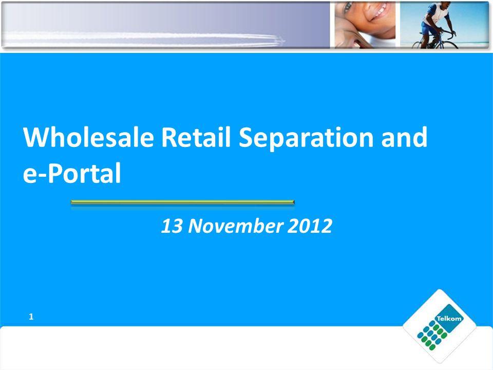 Wholesale Retail Separation and e-Portal 13 November 2012 1