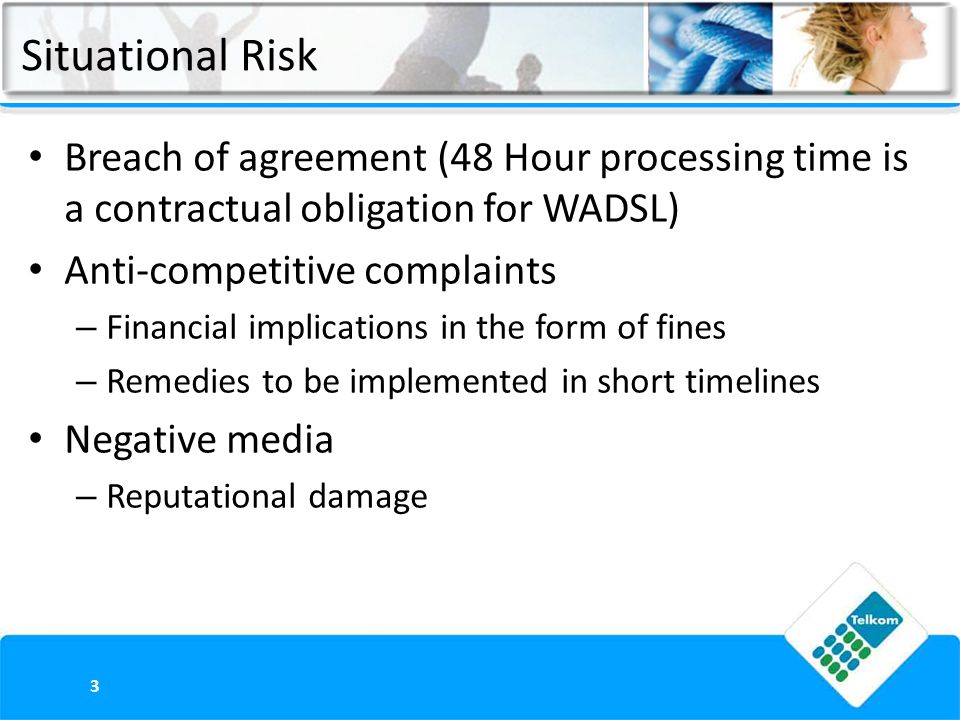 Situational Risk Breach of agreement (48 Hour processing time is a contractual obligation for WADSL) Anti-competitive complaints – Financial implicati