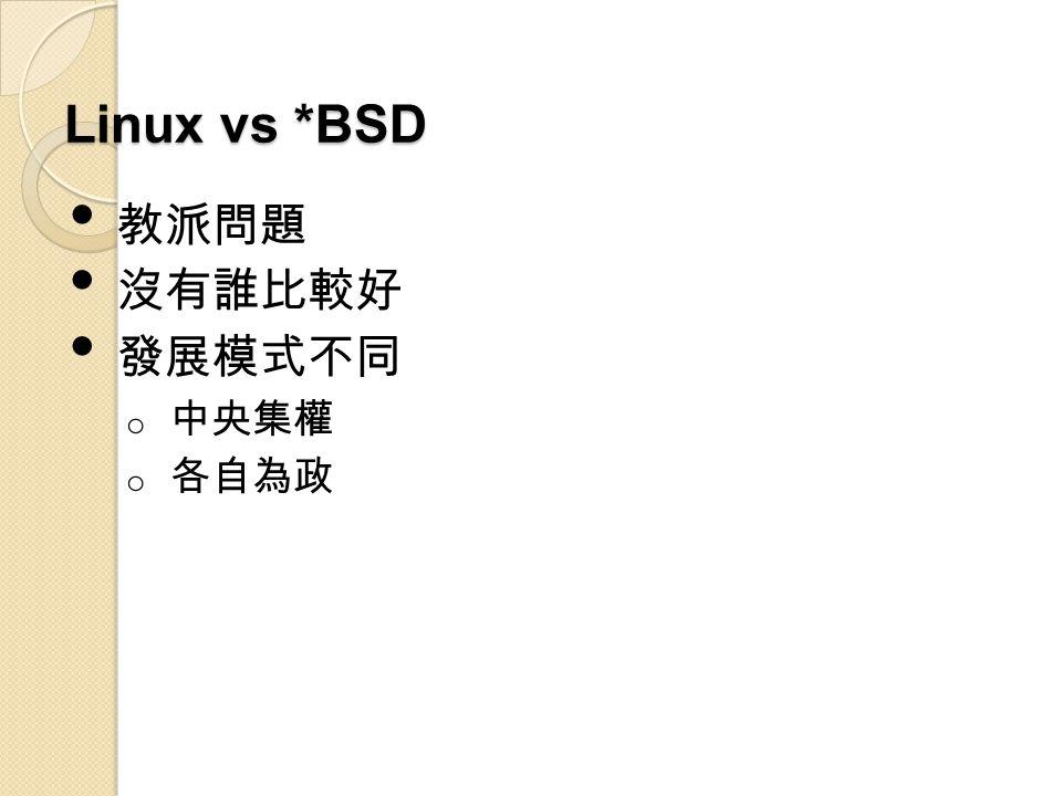 Linux vs *BSD 教派問題 沒有誰比較好 發展模式不同 o 中央集權 o 各自為政