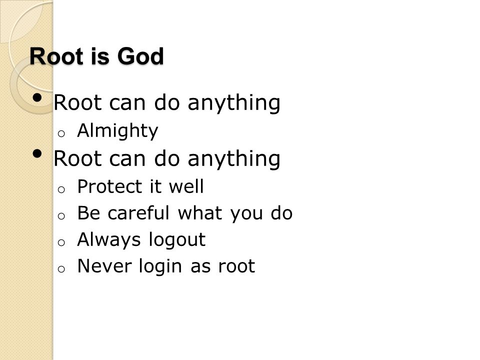Root is God Root can do anything o Almighty Root can do anything o Protect it well o Be careful what you do o Always logout o Never login as root