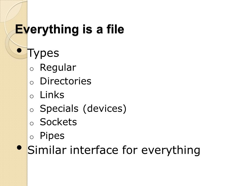 Everything is a file Types o Regular o Directories o Links o Specials (devices) o Sockets o Pipes Similar interface for everything