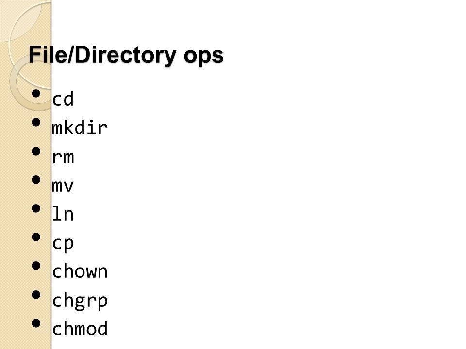 File/Directory ops cd mkdir rm mv ln cp chown chgrp chmod