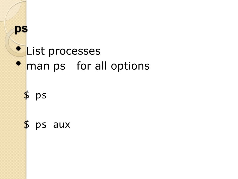 ps List processes man ps for all options $ ps $ ps aux