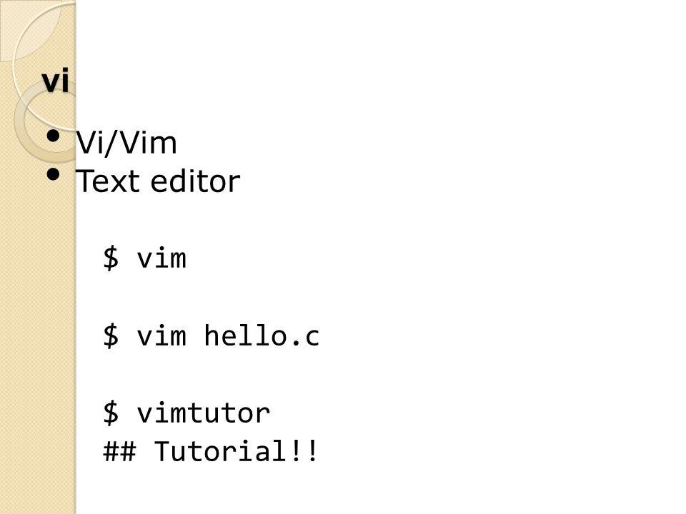 vi Vi/Vim Text editor $ vim $ vim hello.c $ vimtutor ## Tutorial!!