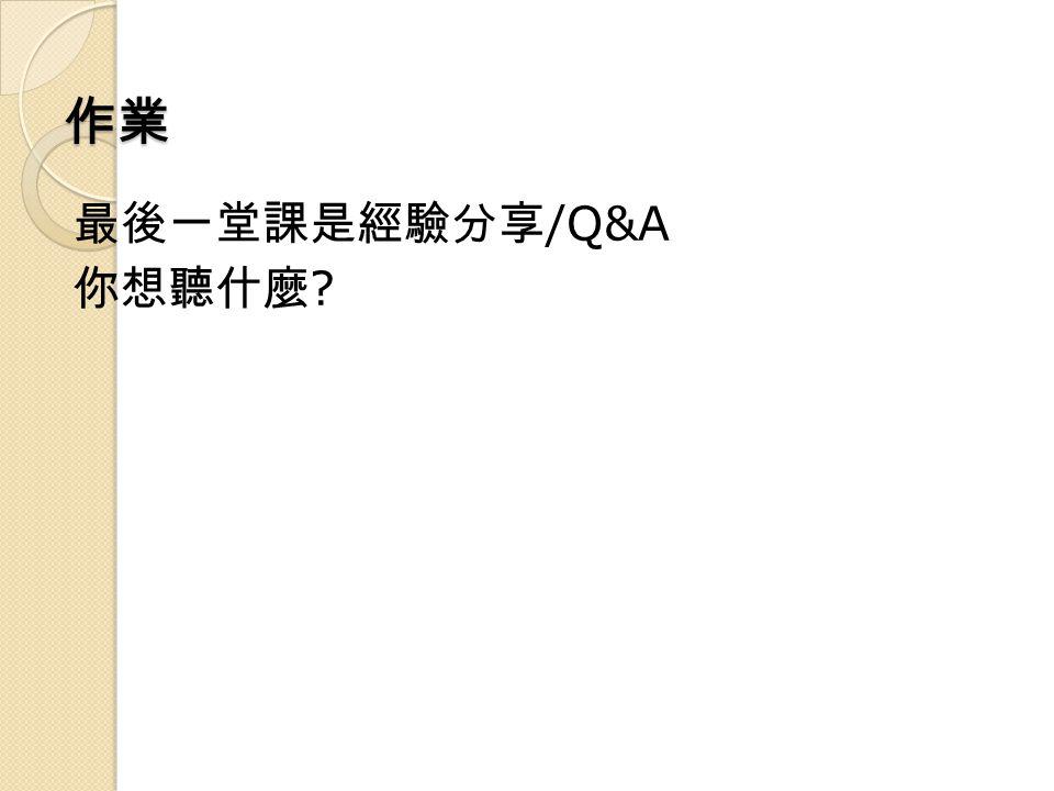 作業 最後一堂課是經驗分享 /Q&A 你想聽什麼