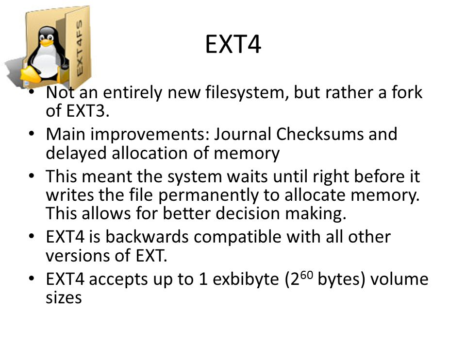 Features of Ext4 Compatibility – Existing Ext3 systems can be updated to Ext4 by running only a few commands, however only new data will be stored in the new data structures Larger filesystems and larger file sizes – Filesystems can be a maximum of 1 EiB – Files can be as large as 16TiB More subdirectories – Ext4 allows for 64000 subdirectories