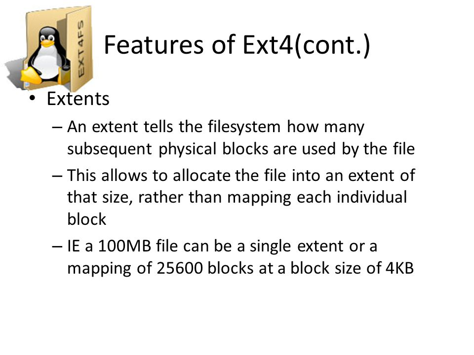 Features of Ext4(cont.) Multiblock allocation – Ext3 would call an allocator for each block – Ext4 only calls the allocator once for each file – Returning to the previous example: A 100MB file would need to call the allocator 25600 times for each individual block in Ext3 In Ext4, the allocator is called only once to allocate the 25600 blocks
