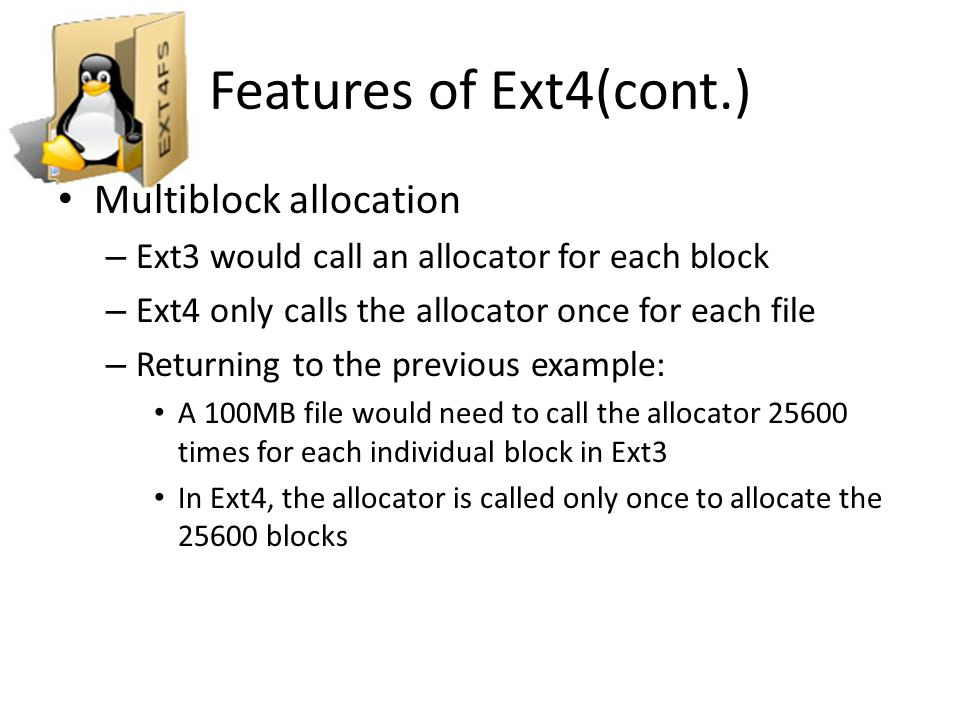 Features of Ext4(cont.) Delayed Allocation – Allocation is delayed until the file is being written to the disk – In Ext3 the allocation happened as soon as possible, even if the file was to sit in cache for some time Fast fsck – In Ext4, fsck does not check unused inodes, speeding up this command greatly