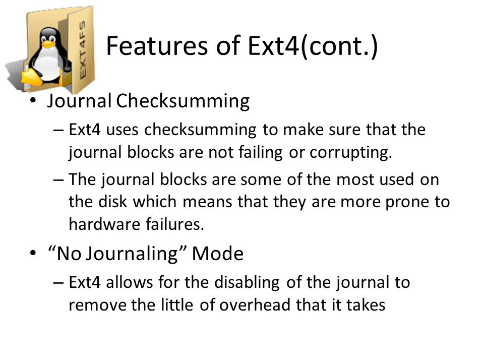 TODO List for Ext4 Improve recovery from bad transaction checksums in the journal Test journal checksums under power failures Add inode checksums Improve the ability to resize while online Implement SSD Trim support Improve merging of extents Improve defragmentation