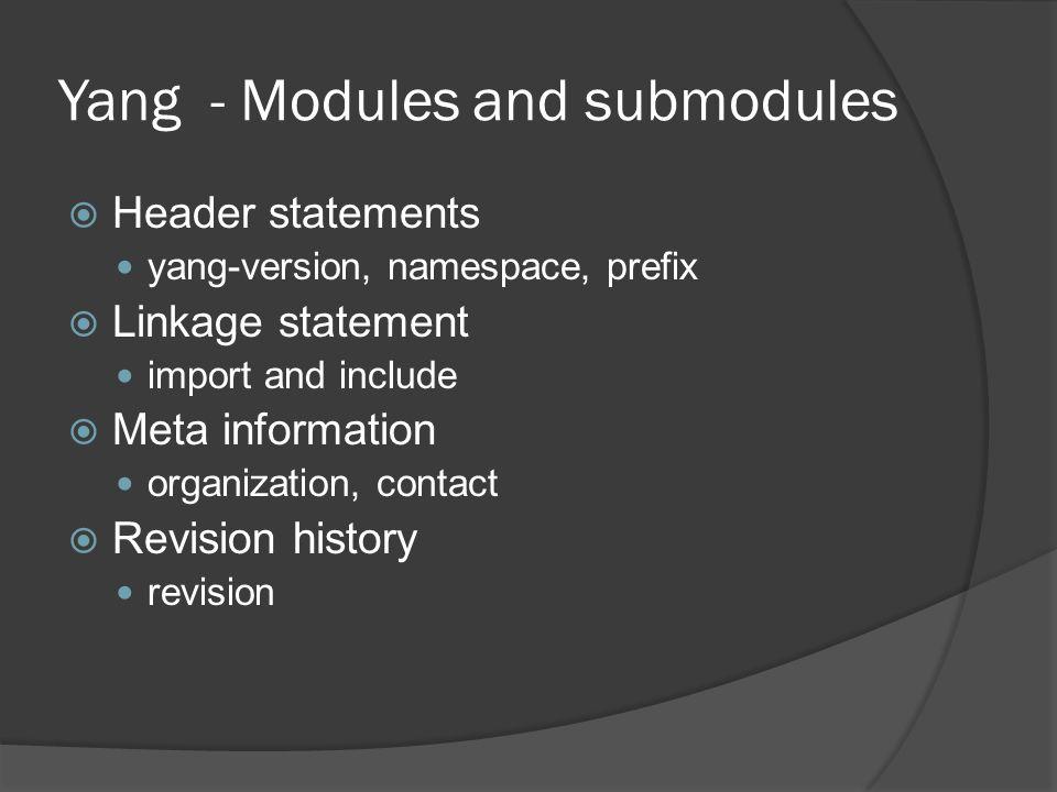 Yang - Modules and submodules module besip-module { namespace besip ; prefix acme; import my-types { prefix mt; } include some-submodule ; organization Besip Inc. ; contact joe@mail.com; description Example module ; revision 2011-08-15 { description Initial revision. ; } … }