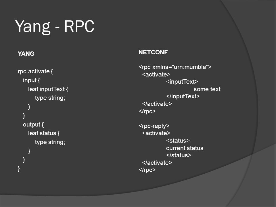 Netconf  netconfd program is a NETCONF-over-SSH server implementation  driven directly by YANG files  robust and secure database interface using standard NETCONF protocol operations  Supports,, and databases  support for database locking, editing, validation  subtree and full XPath filtering  Complete XML 1.0 implementation with full support for XML Namespaces
