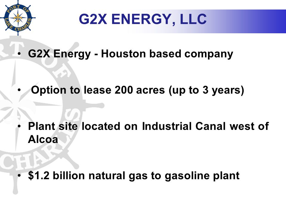 G2X ENERGY, LLC G2X Energy - Houston based company Option to lease 200 acres (up to 3 years) Plant site located on Industrial Canal west of Alcoa $1.2 billion natural gas to gasoline plant
