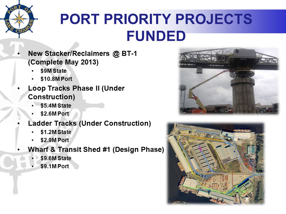 PORT PRIORITY PROJECTS FUNDED New Stacker/Reclaimers @ BT-1 (Complete May 2013) $9M State $10.8M Port Loop Tracks Phase II (Under Construction) $5.4M