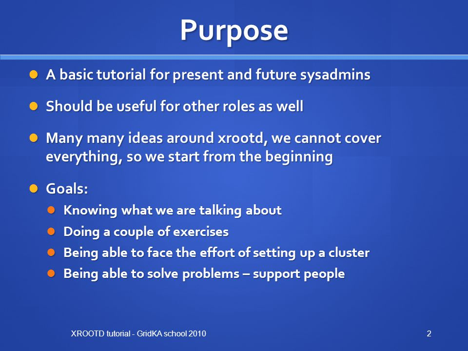 Purpose A basic tutorial for present and future sysadmins A basic tutorial for present and future sysadmins Should be useful for other roles as well Should be useful for other roles as well Many many ideas around xrootd, we cannot cover everything, so we start from the beginning Many many ideas around xrootd, we cannot cover everything, so we start from the beginning Goals: Goals: Knowing what we are talking about Knowing what we are talking about Doing a couple of exercises Doing a couple of exercises Being able to face the effort of setting up a cluster Being able to face the effort of setting up a cluster Being able to solve problems – support people Being able to solve problems – support people XROOTD tutorial - GridKA school 20102
