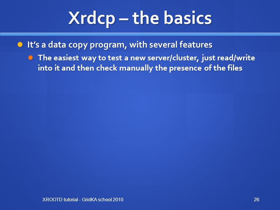 Xrdcp – the basics It's a data copy program, with several features It's a data copy program, with several features The easiest way to test a new server/cluster, just read/write into it and then check manually the presence of the files The easiest way to test a new server/cluster, just read/write into it and then check manually the presence of the files XROOTD tutorial - GridKA school 201026
