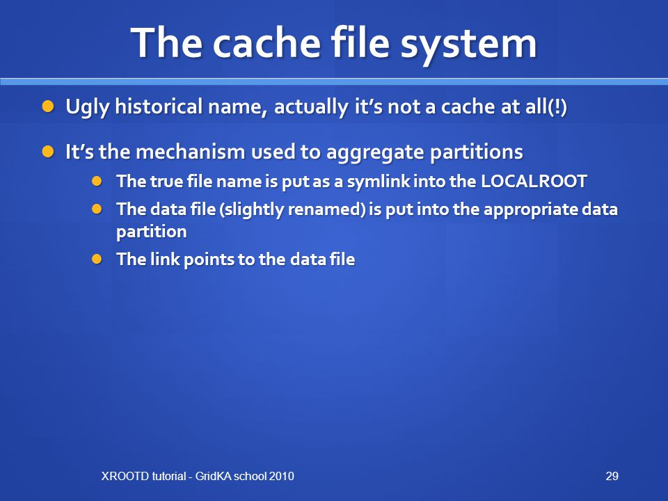 The cache file system Ugly historical name, actually it's not a cache at all(!) Ugly historical name, actually it's not a cache at all(!) It's the mechanism used to aggregate partitions It's the mechanism used to aggregate partitions The true file name is put as a symlink into the LOCALROOT The true file name is put as a symlink into the LOCALROOT The data file (slightly renamed) is put into the appropriate data partition The data file (slightly renamed) is put into the appropriate data partition The link points to the data file The link points to the data file XROOTD tutorial - GridKA school 201029