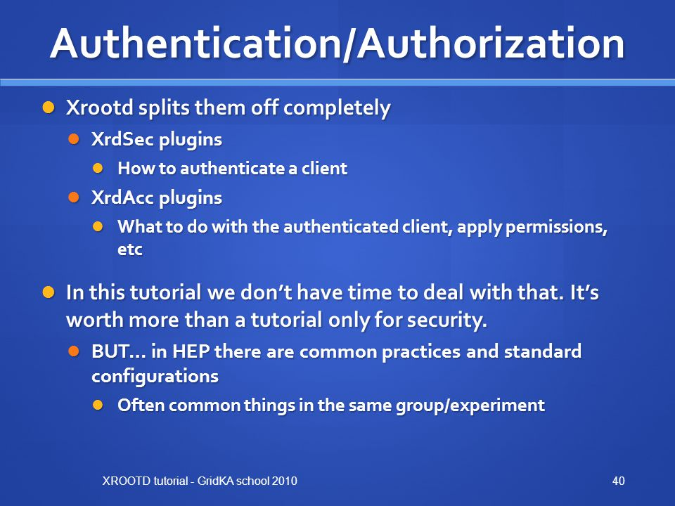Authentication/Authorization Xrootd splits them off completely Xrootd splits them off completely XrdSec plugins XrdSec plugins How to authenticate a client How to authenticate a client XrdAcc plugins XrdAcc plugins What to do with the authenticated client, apply permissions, etc What to do with the authenticated client, apply permissions, etc In this tutorial we don't have time to deal with that.