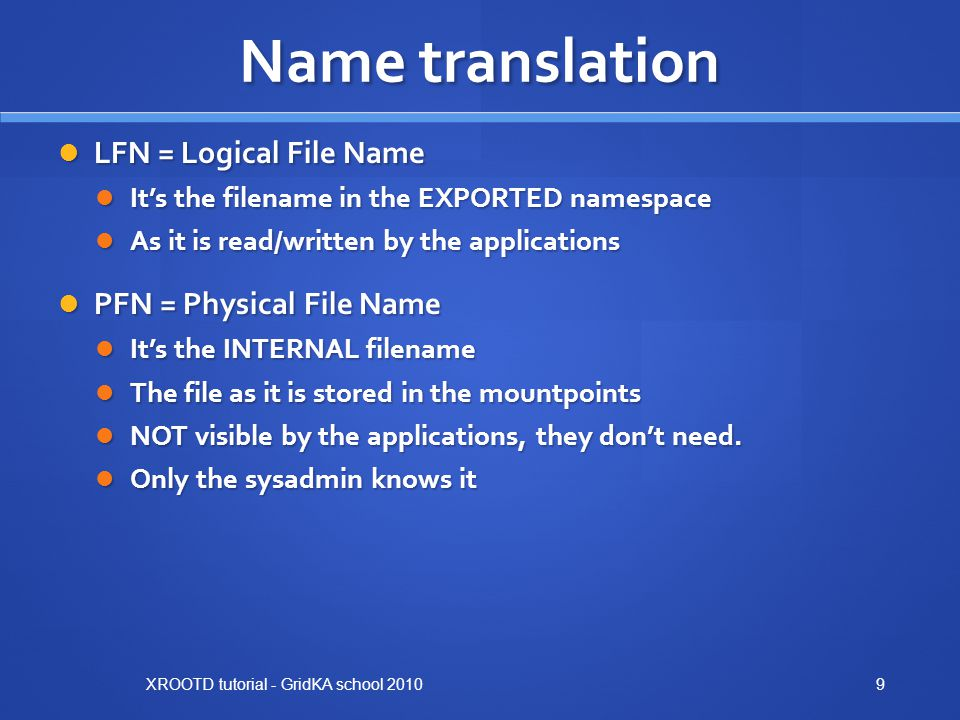 Name translation LFN = Logical File Name LFN = Logical File Name It's the filename in the EXPORTED namespace It's the filename in the EXPORTED namespace As it is read/written by the applications As it is read/written by the applications PFN = Physical File Name PFN = Physical File Name It's the INTERNAL filename It's the INTERNAL filename The file as it is stored in the mountpoints The file as it is stored in the mountpoints NOT visible by the applications, they don't need.