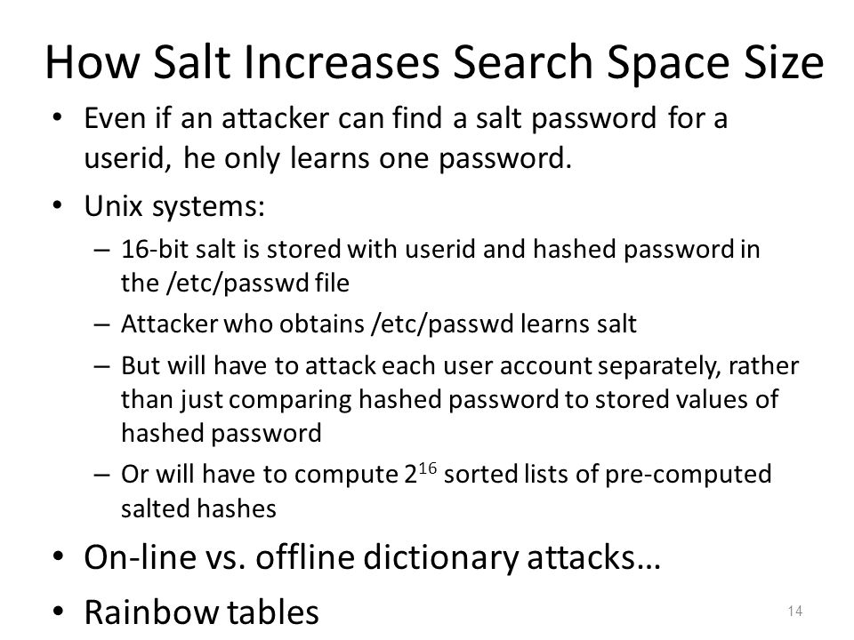 How Salt Increases Search Space Size Even if an attacker can find a salt password for a userid, he only learns one password. Unix systems: – 16-bit sa