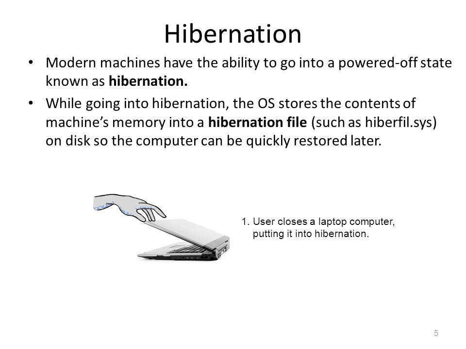 Hibernation Modern machines have the ability to go into a powered-off state known as hibernation. While going into hibernation, the OS stores the cont