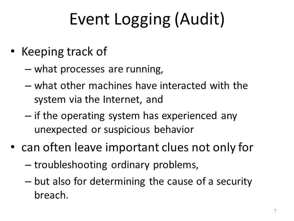 Event Logging (Audit) Keeping track of – what processes are running, – what other machines have interacted with the system via the Internet, and – if