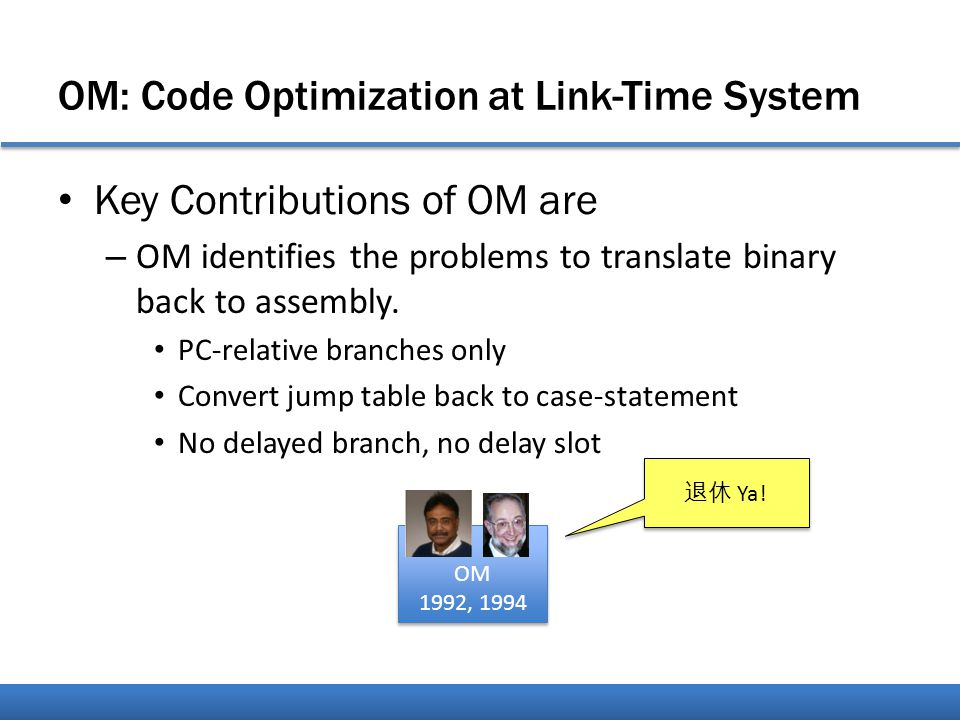 OM: Code Optimization at Link-Time System Key Contributions of OM are – OM identifies the problems to translate binary back to assembly.