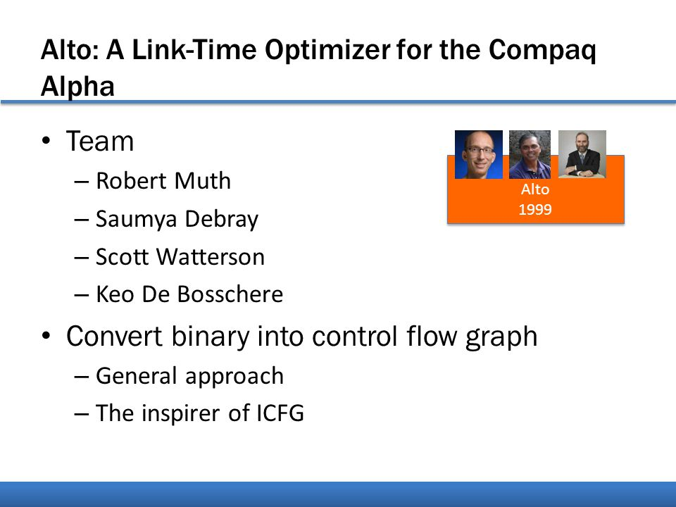 Alto: A Link-Time Optimizer for the Compaq Alpha Team – Robert Muth – Saumya Debray – Scott Watterson – Keo De Bosschere Convert binary into control flow graph – General approach – The inspirer of ICFG Alto 1999 Alto 1999