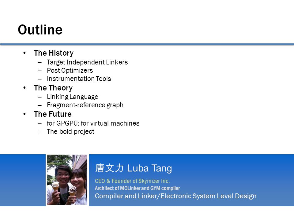 Outline The History – Target Independent Linkers – Post Optimizers – Instrumentation Tools The Theory – Linking Language – Fragment-reference graph The Future – for GPGPU; for virtual machines – The bold project 唐文力 Luba Tang CEO & Founder of Skymizer Inc.