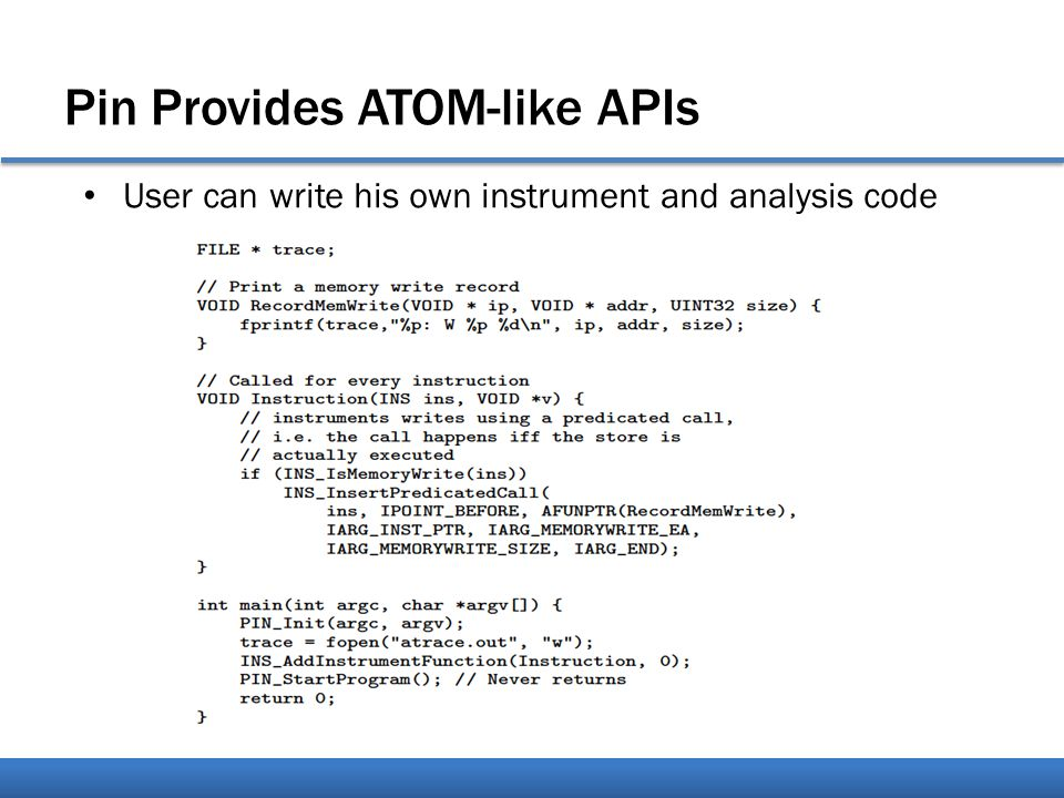 Pin Provides ATOM-like APIs User can write his own instrument and analysis code