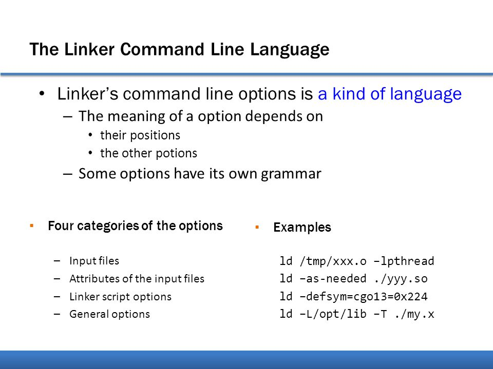 The Linker Command Line Language Linker's command line options is a kind of language – The meaning of a option depends on their positions the other potions – Some options have its own grammar ▪ Four categories of the options –Input files –Attributes of the input files –Linker script options –General options ▪ Examples ld /tmp/xxx.o –lpthread ld –as-needed./yyy.so ld –defsym=cgo13=0x224 ld –L/opt/lib –T./my.x