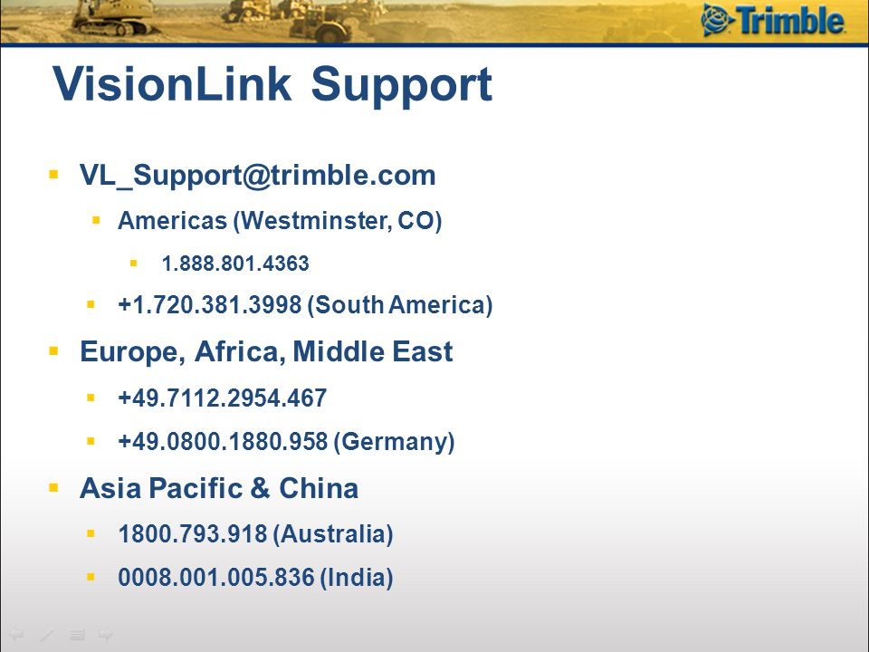 VisionLink Support  VL_Support@trimble.com  Americas (Westminster, CO)  1.888.801.4363  +1.720.381.3998 (South America)  Europe, Africa, Middle East  +49.7112.2954.467  +49.0800.1880.958 (Germany)  Asia Pacific & China  1800.793.918 (Australia)  0008.001.005.836 (India)