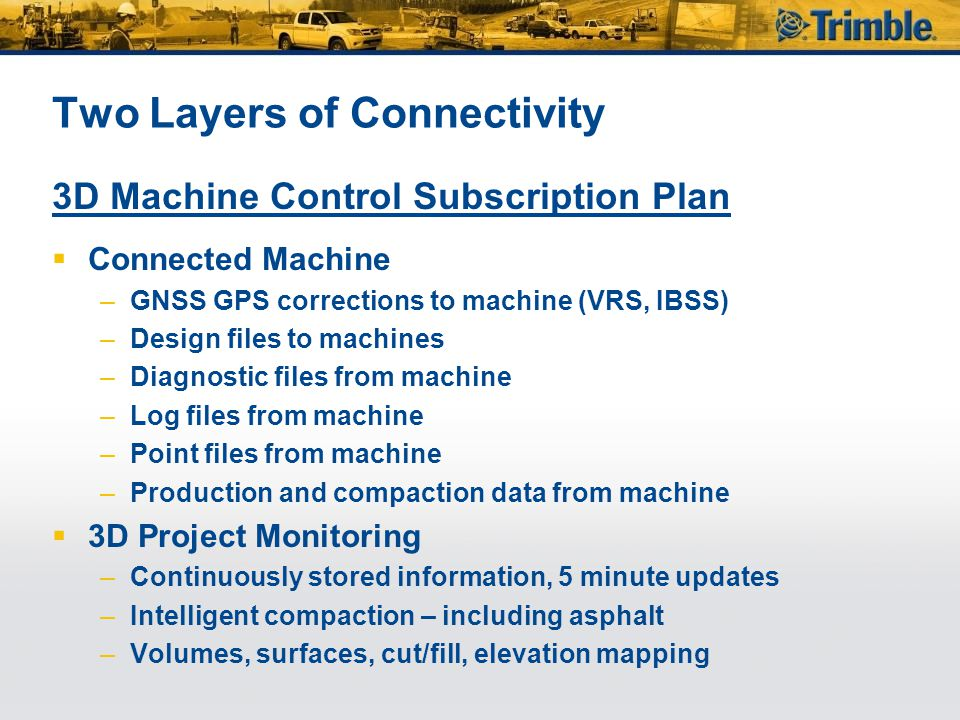 Two Layers of Connectivity 3D Machine Control Subscription Plan  Connected Machine –GNSS GPS corrections to machine (VRS, IBSS) –Design files to machines –Diagnostic files from machine –Log files from machine –Point files from machine –Production and compaction data from machine  3D Project Monitoring –Continuously stored information, 5 minute updates –Intelligent compaction – including asphalt –Volumes, surfaces, cut/fill, elevation mapping