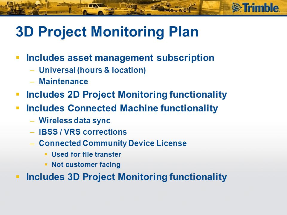 3D Project Monitoring Plan  Includes asset management subscription –Universal (hours & location) –Maintenance  Includes 2D Project Monitoring functionality  Includes Connected Machine functionality –Wireless data sync –IBSS / VRS corrections –Connected Community Device License  Used for file transfer  Not customer facing  Includes 3D Project Monitoring functionality