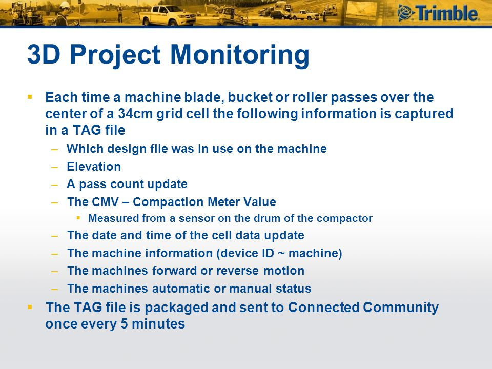  Each time a machine blade, bucket or roller passes over the center of a 34cm grid cell the following information is captured in a TAG file –Which design file was in use on the machine –Elevation –A pass count update –The CMV – Compaction Meter Value  Measured from a sensor on the drum of the compactor –The date and time of the cell data update –The machine information (device ID ~ machine) –The machines forward or reverse motion –The machines automatic or manual status  The TAG file is packaged and sent to Connected Community once every 5 minutes