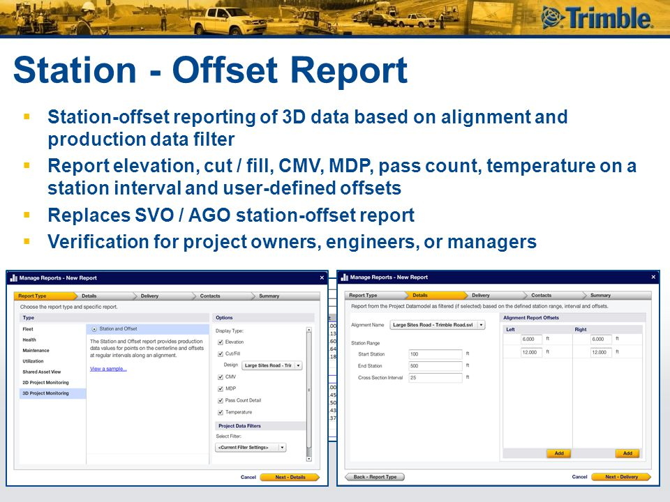 Station - Offset Report  Station-offset reporting of 3D data based on alignment and production data filter  Report elevation, cut / fill, CMV, MDP, pass count, temperature on a station interval and user-defined offsets  Replaces SVO / AGO station-offset report  Verification for project owners, engineers, or managers