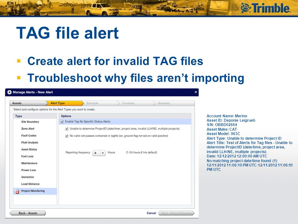 TAG file alert  Create alert for invalid TAG files  Troubleshoot why files aren't importing Account Name: Merino Asset ID: Deponie Leigrueb S/N: OBBD02664 Asset Make: CAT Asset Model: 963C Alert Type: Unable to determine Project ID Alert Title: Test of Alerts for Tag files - Unable to determine ProjectID (date/time, project area, invalid LLH/NE, multiple projects) Date: 12/12/2012 12:00:00 AM UTC No matching project date/time found (1) 12/11/2012 11:06:10 PM UTC-12/11/2012 11:06:10 PM UTC