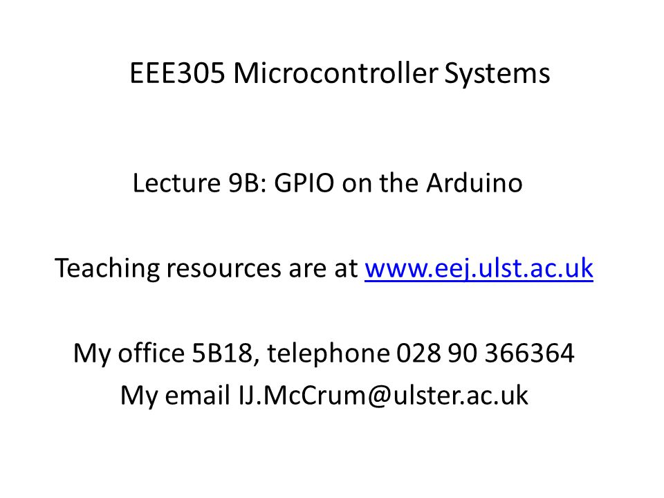 EEE305 Microcontroller Systems Lecture 9B: GPIO on the Arduino Teaching resources are at www.eej.ulst.ac.ukwww.eej.ulst.ac.uk My office 5B18, telephone 028 90 366364 My email IJ.McCrum@ulster.ac.uk