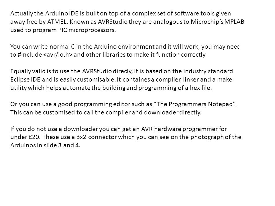 Actually the Arduino IDE is built on top of a complex set of software tools given away free by ATMEL.