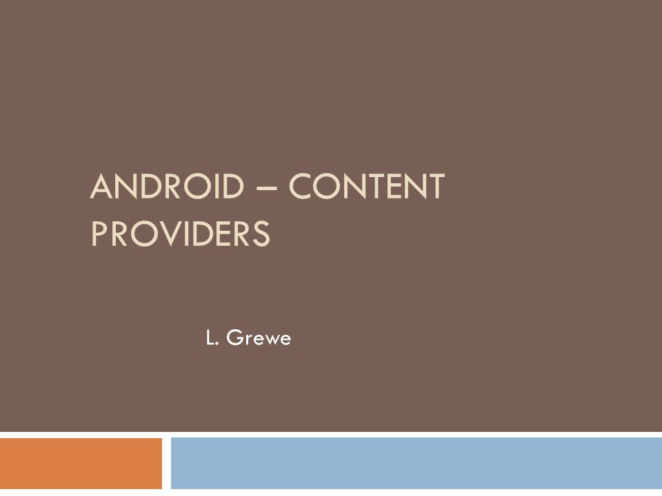 ANDROID – CONTENT PROVIDERS L. Grewe