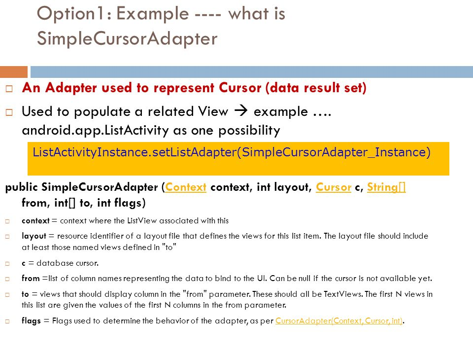 Option1: Example ---- what is SimpleCursorAdapter  An Adapter used to represent Cursor (data result set)  Used to populate a related View  example