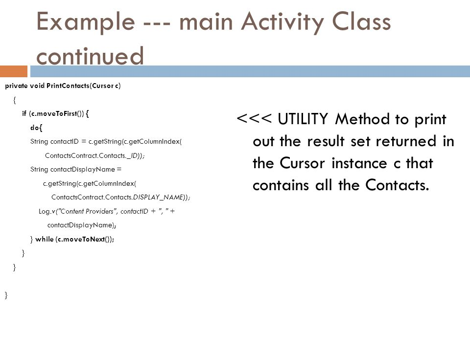 Example --- main Activity Class continued private void PrintContacts(Cursor c) { if (c.moveToFirst()) { do{ String contactID = c.getString(c.getColumn