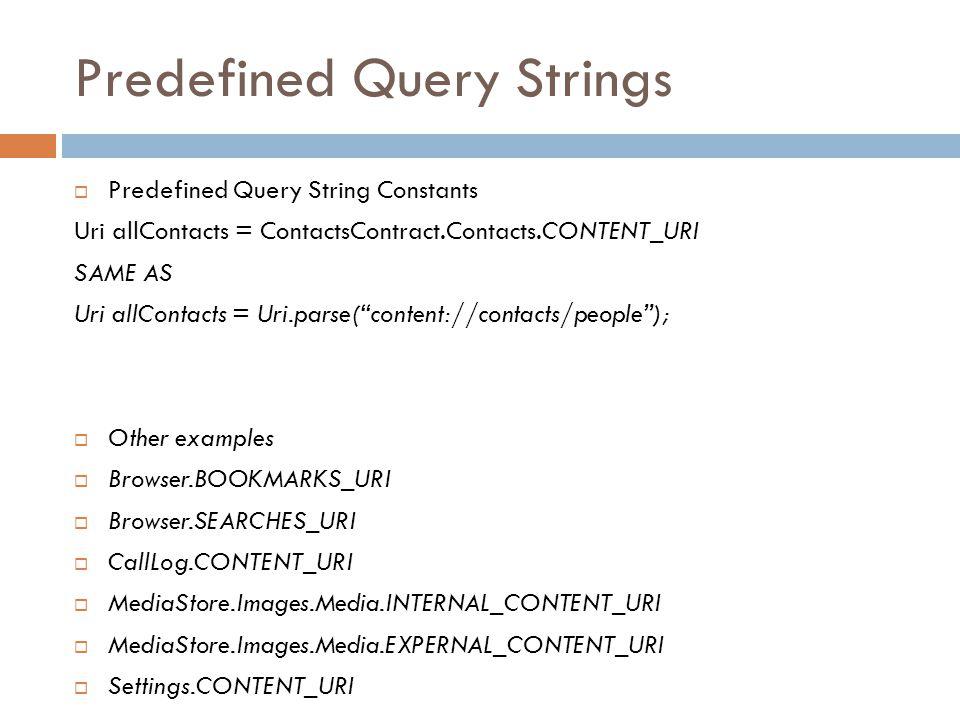 Predefined Query Strings  Predefined Query String Constants Uri allContacts = ContactsContract.Contacts.CONTENT_URI SAME AS Uri allContacts = Uri.par