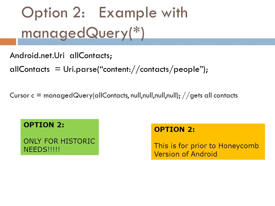 """Option 2: Example with managedQuery(*) Android.net.Uri allContacts; allContacts = Uri.parse(""""content://contacts/people""""); Cursor c = managedQuery(allC"""