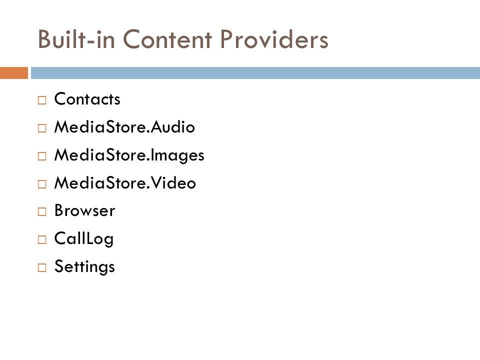 Built-in Content Providers  Contacts  MediaStore.Audio  MediaStore.Images  MediaStore.Video  Browser  CallLog  Settings