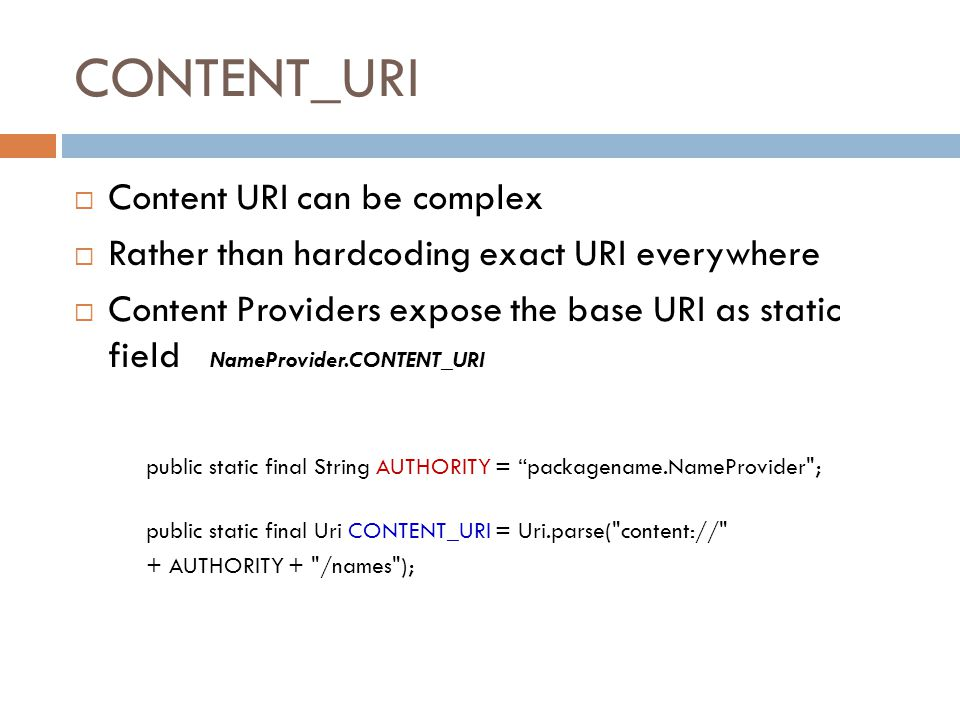 CONTENT_URI  Content URI can be complex  Rather than hardcoding exact URI everywhere  Content Providers expose the base URI as static field NamePro
