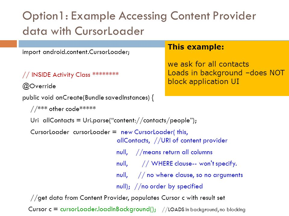 Option1: Example Accessing Content Provider data with CursorLoader import android.content.CursorLoader; // INSIDE Activity Class ******** @Override pu