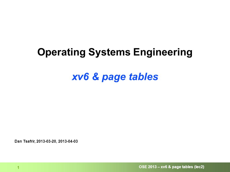 OSE 2013 – xv6 & page tables (lec2) 1 Operating Systems Engineering xv6 & page tables Dan Tsafrir, 2013-03-20, 2013-04-03