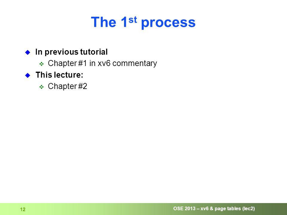 OSE 2013 – xv6 & page tables (lec2) 12 The 1 st process  In previous tutorial  Chapter #1 in xv6 commentary  This lecture:  Chapter #2